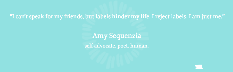 """I can't speak for my friends, but labels hinder my life. I reject labels. I am just me."" Amy Sequenzia"