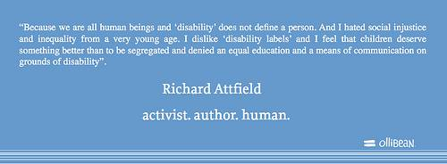 Because we are all human beings and 'disability' does not define a person. And I hated social injustice and inequality from a very young age. I dislike 'disability labels' and I feel that children deserve something better than to be segregated and denied an equal education and a means of communication on grounds of disability. Richard Attfield activist. author. human.