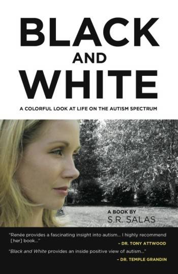 "op one fourth of book cover is a white background"" Black and White"" written in black text with capital letters in large font ""A Colorful Look at Life on the Autism Spectrum""Beneath also in black text with capital letters written in small font . Middle section contains a color photograph of blonde light skinned woman in profile . Text in right hand corner reads A Book by S.R. Salas Bottom quarter of bookcover has a black background with white text, small font that reads ""Renee provides a fascinating insight to autism, I highly recommed (her) book...""- Dr. Tony Attwood ""Black and White provides an inside positive view of autism..."" - Dr Temple Grandin"