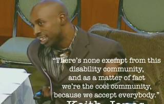 ".There's none exempt from this disability community, and as a matter of fact we're the cool community, because we accept everybody."" Keith Jones"