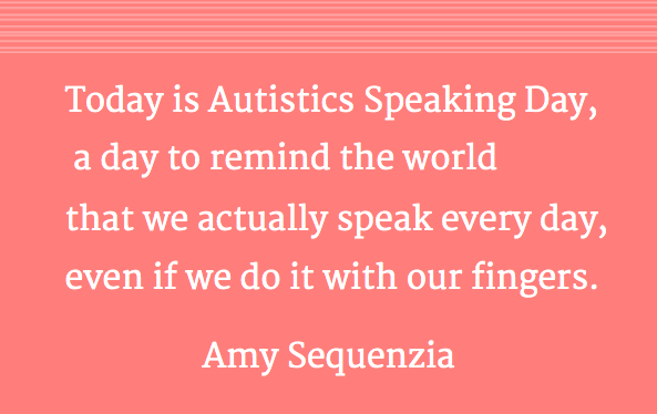 Today is Autistics Speaking Day,  a day to remind the world that we actually speak every day,  even if we do it with our fingers. Amy Sequenzia