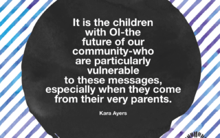 It is the children with OI-the future of our community-who are particularly vulnerable to these messages, especially when they come from their very parents. Kara Ayers on Ollibean
