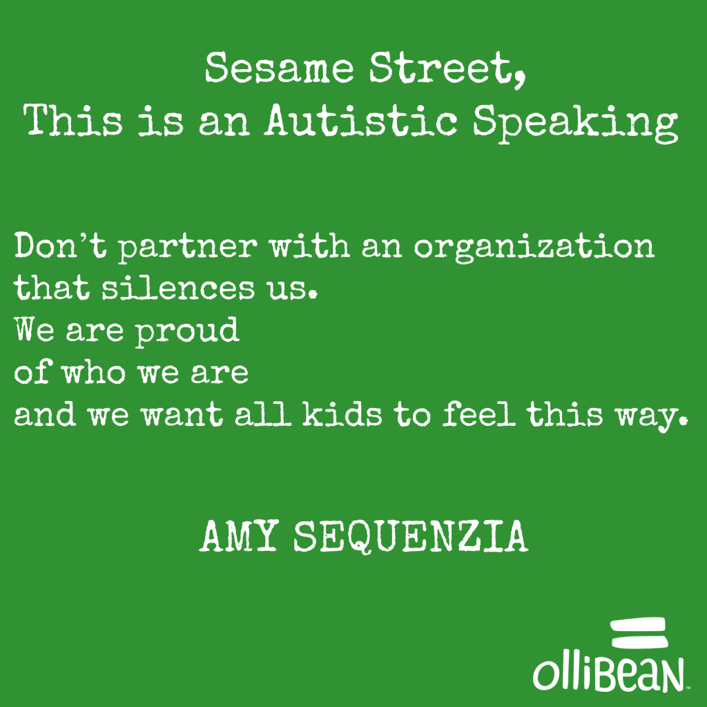 """Sesame Street, This is an Autistic Speaking . Don't do what Autism Speaks does and exclude us. Don't partner with an organization that silences us. We are proud of who we are and we want all kids to feel this way."" Amy Sequenzia on Ollibean."