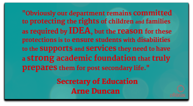 Obviously our department remains committed to protecting the rights of children and families as required by IDEA ,but the reason for these protections is to ensure the students with disabilities get the supports and services they need to have a strong academic foundation that truly prepares them for post secondary life. Secretary of Education, Arne Duncan Ollibean logo