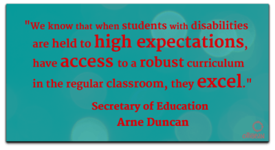 """We know that when students with disabilities are held to high expectations, have access to a robust curriculum in the regular classroom, they excel."" Secretary of Education , Arne Duncan"