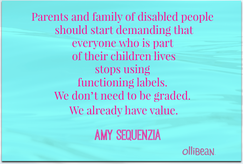 "Image of turquoise rectangle with pink text ""Parents and family of disabled people should start demanding that everyone who is part of their children lives stops using functioning labels. We don't need to be graded. We already have value. ""Amy Sequenzia on Ollibean"