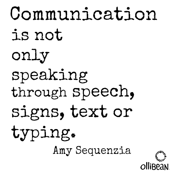 Communication is not only speaking through speech, signs, text or typing.Amy Sequenzia . Ollibean