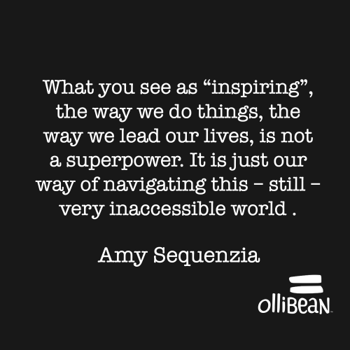 "What you see as ""inspiring"", the way we do things, the way we lead our lives, is not a superpower. It is just our way of navigating this – still – very inaccessible world . Amy Sequenzia on Ollibean"