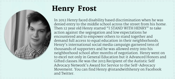 "Black and white photograph of teenage boy with white skin and dark hair. Text Reads"" Henry Frost. In 2012 Henry faced disability based discrimination when he was denied entry to the middle school across the street from his home. Then 12 year old Henry started ""I STAND WITH HENRY"" to take action against the segregation and low expectations he encountered and to empower others to stand together and demand full access to equal education in their neighborhoods. Henry's international social media campaign garnered tens of thousands of supporters and he was allowed entry into his neighborhood school after months of negotiation. Henry went on to excel not only in General Education but it Advanced Honors and Gifted classes.He was the 2013 Recipient of the Autistic Self Advocacy Network's Award for Service to the Self-Advocacy Movement. You can find Henry @istandwithhenry on Facebook and Twitter. """
