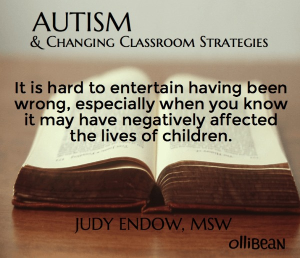 "Photograph of open book on a table Text reads ""Autism and Changing Classroom Strategies .It is hard to entertain having been wrong, especially when you know it may have negatively affected the lives of children. Judy Endow, MSW on Ollibean"""