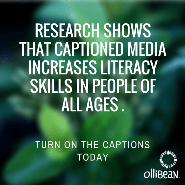 "Image description . Extreme close up of out of focus green leaves. Text reads: ""RESEARCH SHOWS THAT CAPTIONED MEDIA INCREASES LITERACY SKILLS IN PEOPLE OF ALL AGES. TURN ON THE CAPTIONS TODAY. Ollibean Logo"