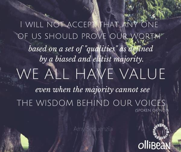 "I will not accept that any one of us should prove our worth, based on a set of ""qualities"" as defined by a biased and elitist majority. We all have value, even when the majority cannot see the wisdom behind our voices (spoken or not).Ollibean logo ""ollibean"" and circle made from equal signs of various sizes and shape"