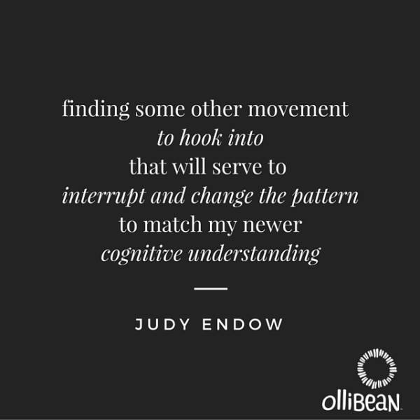 """finding some other movement to hook into that will serve to interrupt and change the pattern to match my newer cognitive understanding"" Judy Endow. Ollibean logo"