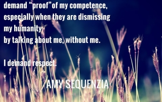 """""""Bigots don't have to right to demand """"proof"""" of my competence, especially when they are dismissing my humanity by talking about me, without me. I demand respect. """" Amy Sequenzia"""
