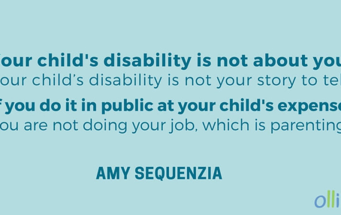 Your child's disability is not about you.Your child's disability is not your story to tell. If you do it in public at your child's expense, you are not doing your job, which is parenting. - Amy Sequenzia on Ollibean
