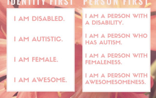 "Picture of flowers with two boxes. Text in first box reads: ""Identity First: I AM DISABLED. I AM AUTISTIC. I AM FEMALE. I AM AWESOME. "" Text in second box reads: Person First: I AM A PERSON WITH A DISABILITY. I AM A PERSON WHO HAS AUTISM. I AM A PERSON WITH FEMALENESS. I AM A PERSON WITH AWESOMESOMENESS. "" Amy Sequenzia on Ollibean.Ollibean logo is a circle made up of equal signs of varying shapes and sizes."