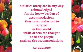 autistics rarely are in any way acknowledged for the heavy burden of accommodations they must make just to survive in this world while others are thought to be the people making the accommodations!. Judy Endow on Ollibean