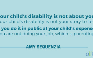Your child's disability is not about you. Your child's disability is not your story to tell. If you do it in public at your child's expense, you are not doing your job, which is parenting. - Amy Sequenzia on Ollibean