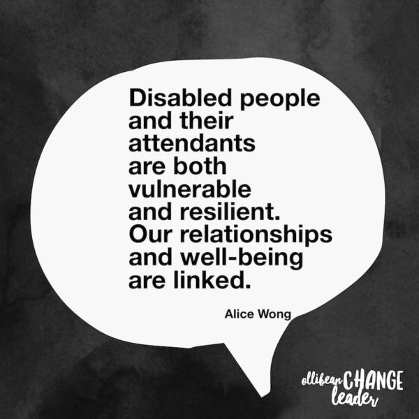Disabled people and their attendants are both vulnerable and resilient. Our relationships and well-being are linked. Alice Wong, Ollibean Change Leader
