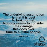 The underlying assumption is that it is best to look normal. Nobody seems to consider the damage this does over time to autistic people. Judy Endow on Ollibean