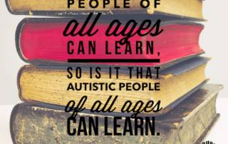Picture of books, Text reads. Just like people of all ages can learn, so is it that autistic people of all ages can learn. Judy Endow on Ollibean