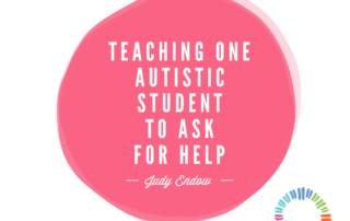 Teaching One Autistic Student to Ask for Help, Judy Endow on Ollibean