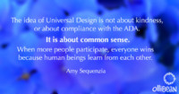 The idea of Universal Design is not about kindness, or about compliance with the ADA. It is about common sense. When more people participate, everyone wins because human beings learn from each other. Amy Sequenzia on Ollibean