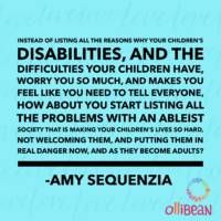 Instead of listing all the reasons why your children's disabilities, and the difficulties your children have, worry you so much, and makes you feel like you need to tell everyone, how about you start listing all the problems with an ableist society that is making your children's lives so hard, not welcoming them, and putting them in real danger now, and as they become adults? Amy Sequenzia on Ollibean
