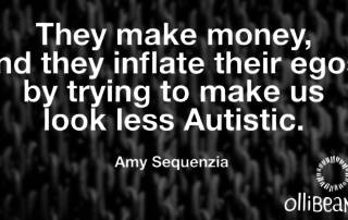 They make money, and they inflate their egos, by trying to make us look less Autistic. Amy Sequenzia on Ollibean