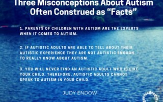 "Three Misconceptions About Autism Often Construed as ""Facts"" 1. PARENTS OF CHILDREN WITH AUTISM ARE THE EXPERTS WHEN IT COMES TO AUTISM. 2. IF AUTISTIC ADULTS ARE ABLE TO TELL ABOUT THEIR AUTISTIC EXPERIENCE THEY ARE NOT AUTISTIC ENOUGH TO REALLY KNOW ABOUT AUTISM. 3. YOU WILL NEVER FIND AN AUTISTIC ADULT WHO IS LIKE YOUR CHILD. THEREFORE, AUTISTIC ADULTS CANNOT SPEAK TO AUTISM IN YOUR CHILD. Judy Endow on Ollibean"