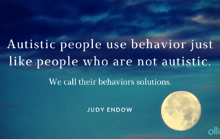 Image of moon in the night sky. Text reads: Autistic people use behavior just like people who are not autistic. We call their behaviors solutions.JUDY ENDOW, MSW.Image of Ollibean logo. Circle made up of equal signs of different sizes and shapes.