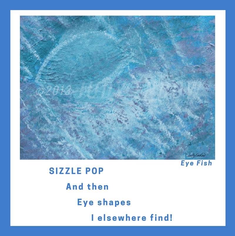 Eye Fish Art by Judy Endow. Text Reads: SIZZLE POP And then Eye shapes I elsewhere find!