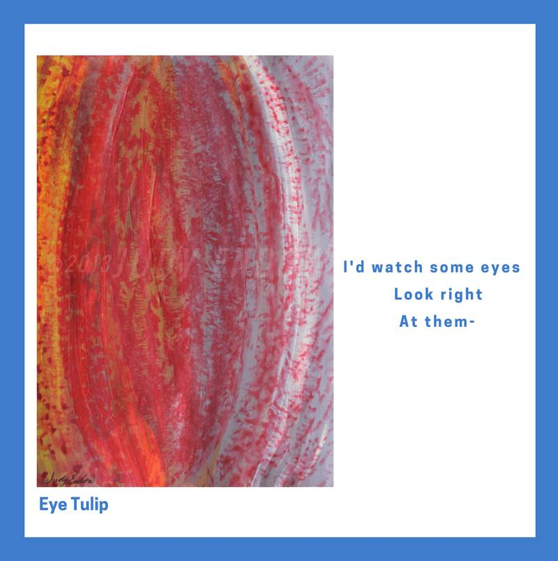 Eye Tulip, Art by Judy Endow. Text reads: I'd watch some eyes Look right, At them-