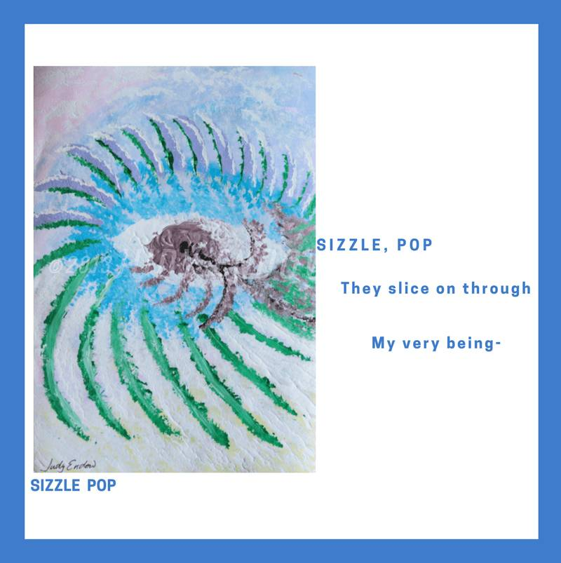 SIZZLE POP Art by Judy Endow Text Reads: SIZZLE, POP They slice on through, My very being-